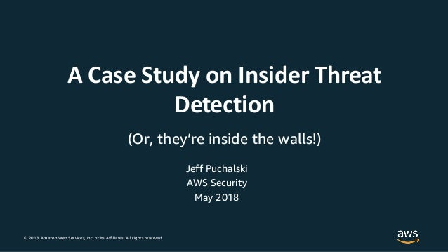 © 2018, Amazon Web Services, Inc. or its Affiliates. All rights reserved. Jeff Puchalski AWS Security A Case Study on Insi...