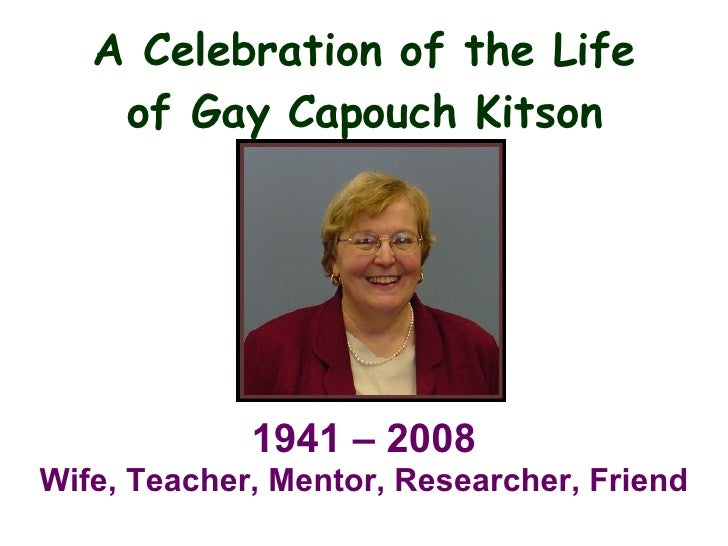 A Celebration of the Life of Gay Capouch Kitson 1941 – 2008 Wife, Teacher, Mentor, Researcher, Friend