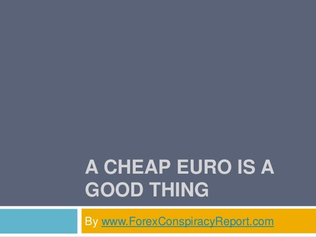 A CHEAP EURO IS A GOOD THING By www.ForexConspiracyReport.com