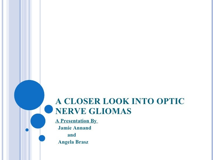 A CLOSER LOOK INTO OPTIC NERVE GLIOMAS A Presentation By  Jamie Annand  and  Angela Brasz