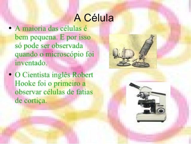 A Célula  ° A maioria das células é bem pequena.  E por isso só pode ser observada   quando o microscópio foi  ,  inventad...