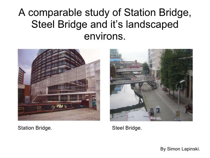 A comparable study of Station Bridge, Steel Bridge and it's landscaped environs. By Simon Lapinski. Station Bridge. Steel ...