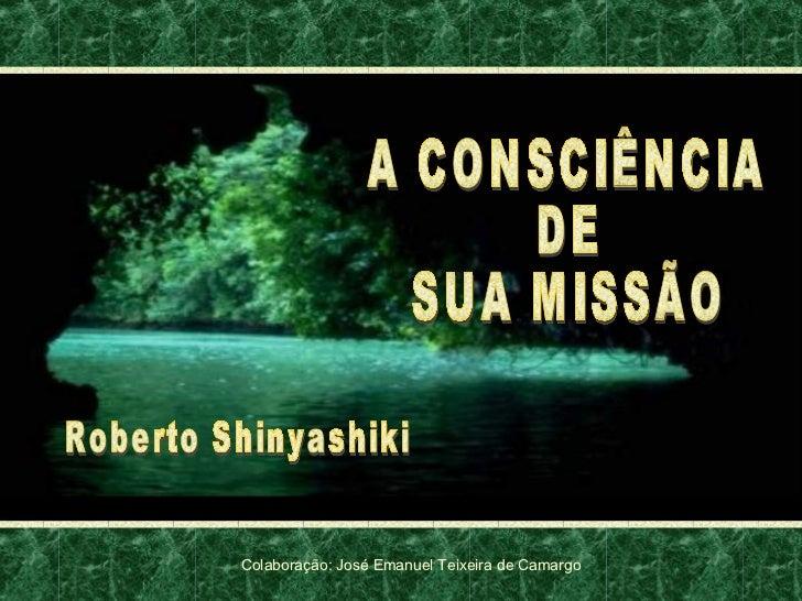 A CONSCIÊNCIA DE SUA MISSÃO Roberto Shinyashiki Colaboração: José Emanuel Teixeira de Camargo