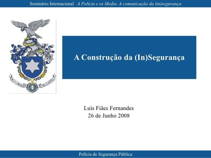 <ul><ul><li>Luís Fiães Fernandes </li></ul></ul><ul><ul><li>26 de Junho 2008 </li></ul></ul>A Construção da (In)Segurança ...