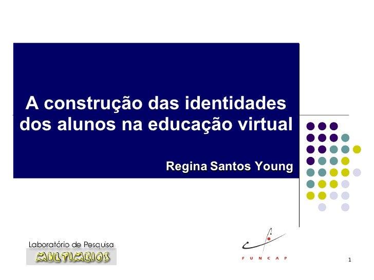 A construção das identidades dos alunos na educação virtual Regina Santos Young