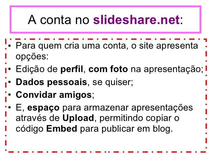 A conta no  slideshare.net : <ul><li>Para quem cria uma conta, o site apresenta opções: </li></ul><ul><li>Edição de  perfi...