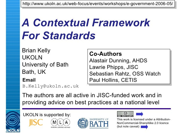 A Contextual Framework For Standards   Brian Kelly UKOLN University of Bath Bath, UK Email [email_address] UKOLN is suppor...