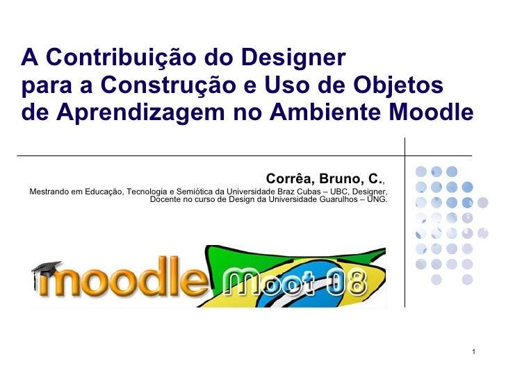 A Contribuição do Designer  para a Construção e Uso de Objetos de Aprendizagem no Ambiente Moodle Corrêa, Bruno, C. ,  Mes...