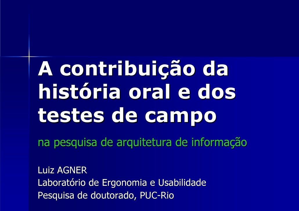 A contribuição da história oral e dos testes de campo na pesquisa de arquitetura de informação  Luiz AGNER Laboratório de ...