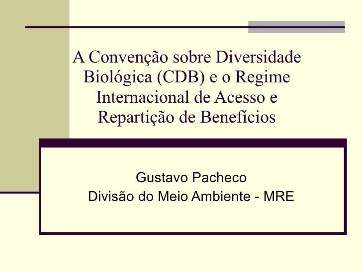 A Convenção sobre Diversidade Biológica (CDB) e o Regime Internacional de Acesso e Repartição de Benefícios Gustavo Pachec...
