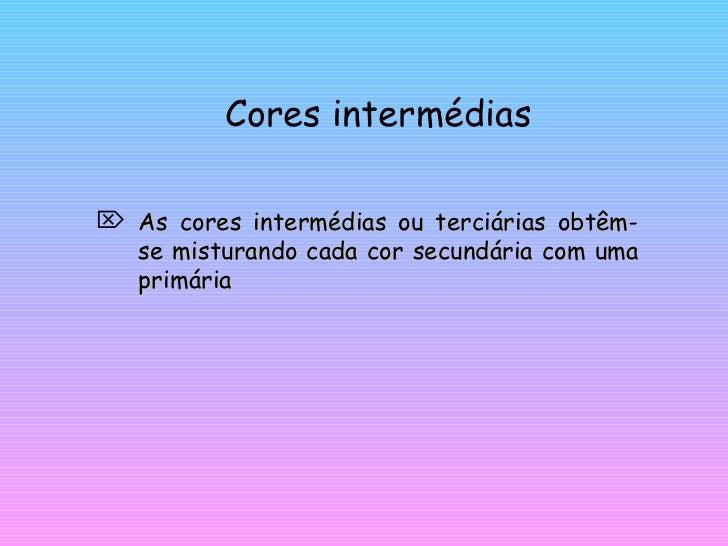 Cores intermédias <ul><li>As cores intermédias ou terciárias obtêm-se misturando cada cor secundária com uma primária </li...
