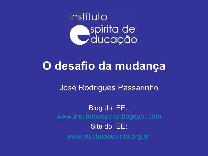 O desafio da mudança José Rodrigues  Passarinho Blog do IEE:  www.institutoespirita.bogspot.com Site do IEE: www.instituto...