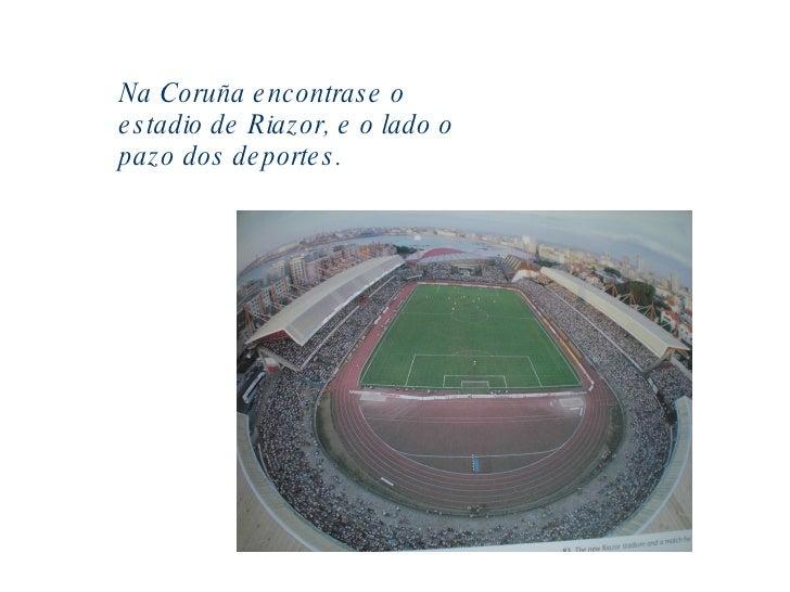 Na Coruña encontrase o estadio de Riazor, e o lado o pazo dos deportes.