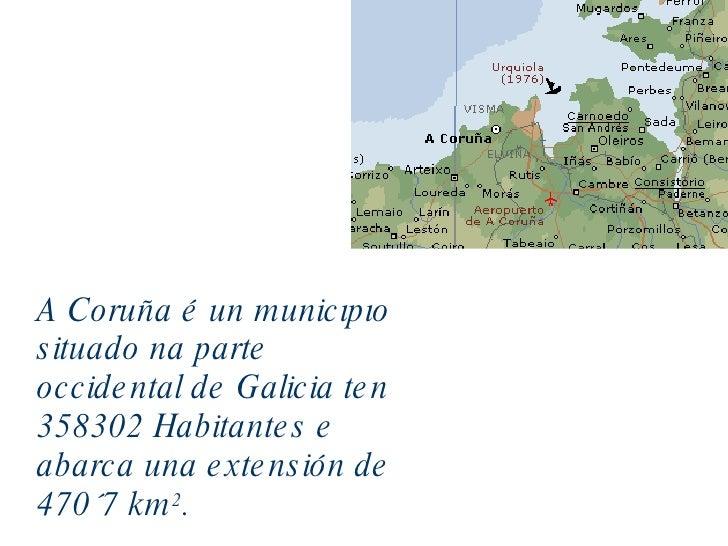 A Coruña é un municipio situado na parte occidental de Galicia ten 358302 Habitantes e abarca una extensión de 470´7 km 2 .