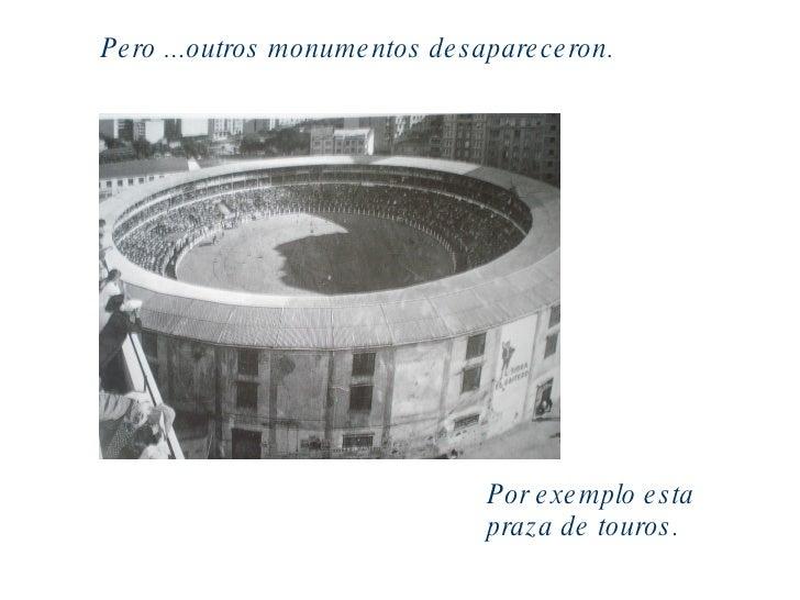 Pero ...outros monumentos desapareceron. Por exemplo esta praza de touros.