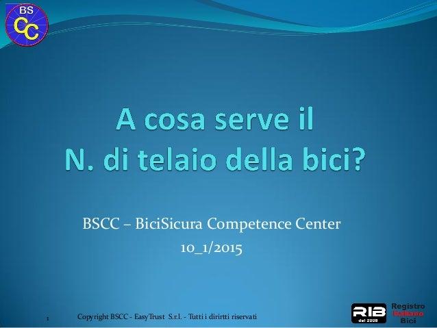 BSCC – BiciSicura Competence Center 10_1/2015 Copyright BSCC - EasyTrust S.r.l. - Tutti i dirirtti riservati1
