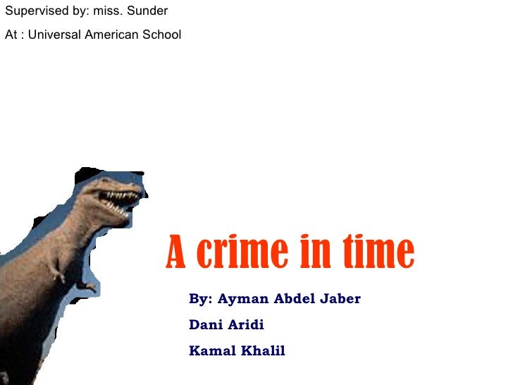 By: Ayman Abdel Jaber Dani Aridi Kamal Khalil Supervised by: miss. Sunder At : Universal American School A crime in time