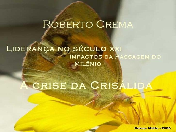 Roberto Crema Liderança no século xxi   Impactos da Passagem do Milênio A crise da Crisálida