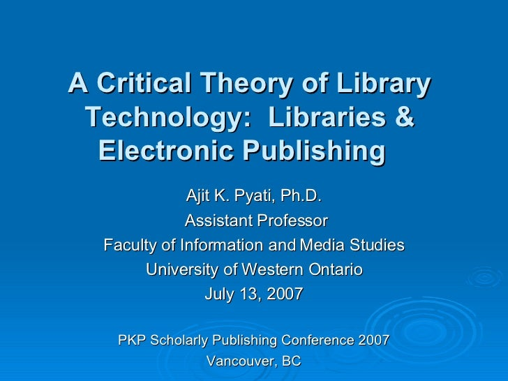 A Critical Theory of Library Technology:  Libraries & Electronic Publishing  Ajit K. Pyati, Ph.D. Assistant Professor Facu...