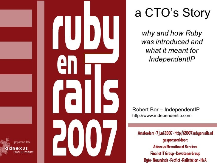 a CTO's Story why and how Ruby was introduced and what it meant for IndependentIP Robert Bor – IndependentIP http://www.in...