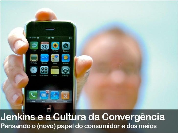 Jenkins e a Cultura da ConvergênciaPensando o (novo) papel do consumidor e dos meios
