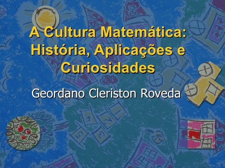 A Cultura Matemática: História, Aplicações e Curiosidades Geordano Cleriston Roveda