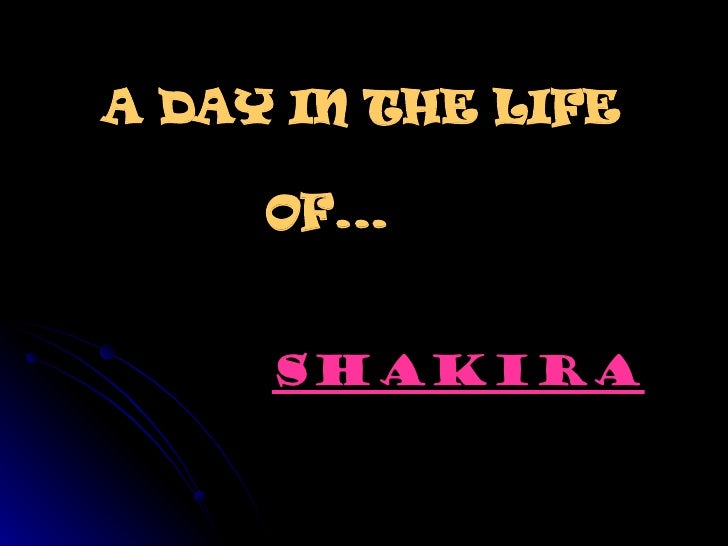 A DAY IN THE LIFE    OF...  SHAKIRA