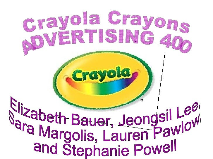 Crayola Crayons ADVERTISING 400 Elizabeth Bauer, Jeongsil Lee,  Sara Margolis, Lauren Pawlow,  and Stephanie Powell