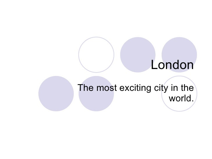 London The most exciting city in the world.