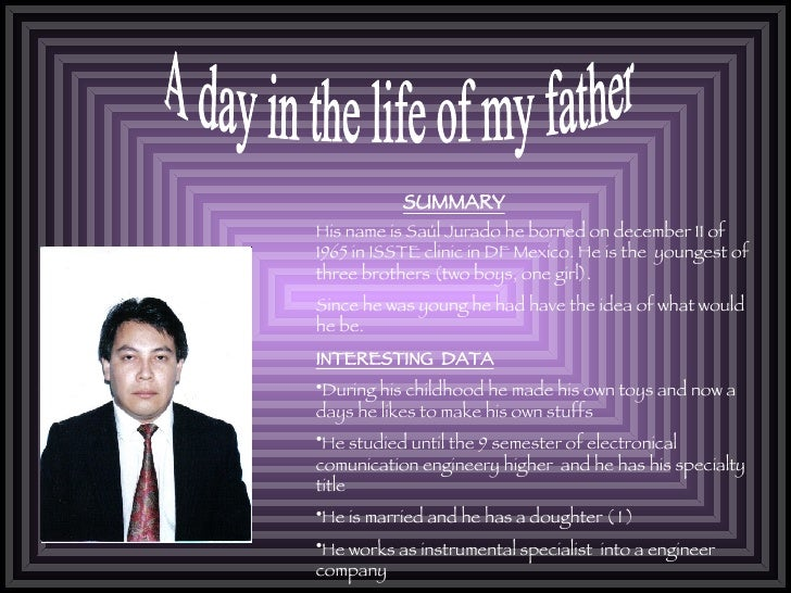 A day in the life of my father SUMMARY <ul><li>His name is Saúl Jurado he borned on december 11 of 1965 in ISSTE clinic in...
