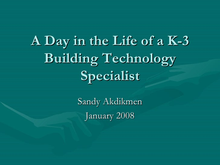 A Day in the Life of a K-3 Building Technology Specialist Sandy Akdikmen January 2008