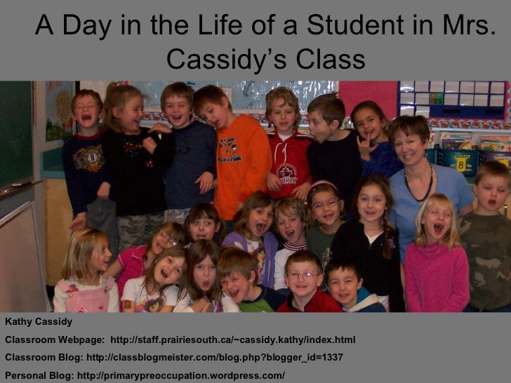 A Day in the Life of a Student in Mrs. Cassidy's Class Kathy Cassidy Classroom Webpage:  http://staff.prairiesouth.ca/~cas...