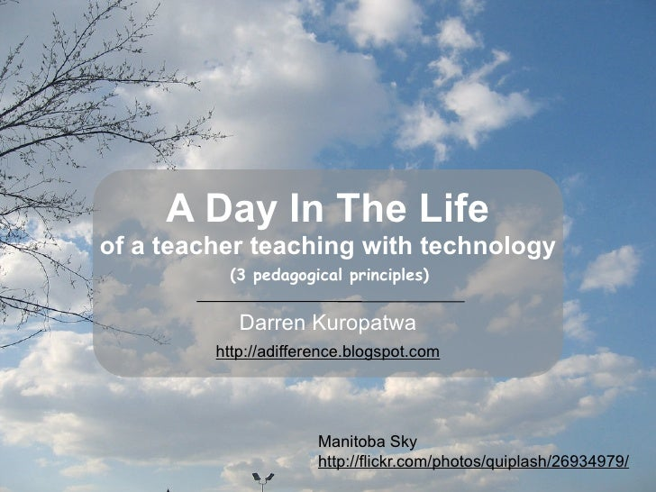 A Day In The Life of a teacher teaching with technology           (3 pedagogical principles)               Darren Kuropatw...