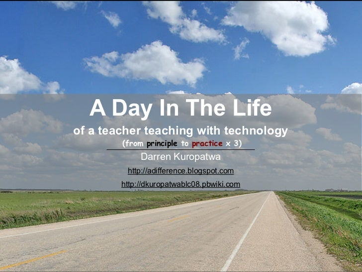 A Day In The Life of a teacher teaching with technology         (from principle to practice x 3)              Darren Kurop...