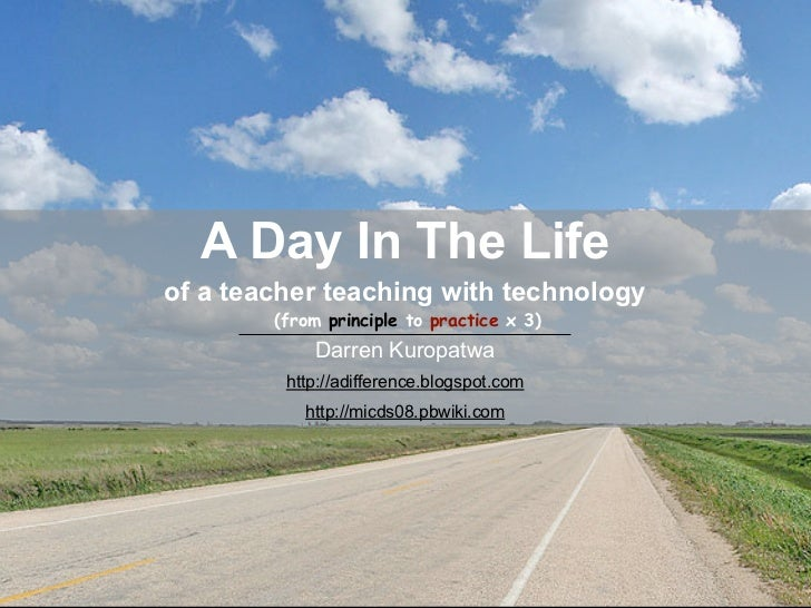 A Day In The Life of a teacher teaching with technology         (from principle to practice x 3)             Darren Kuropa...