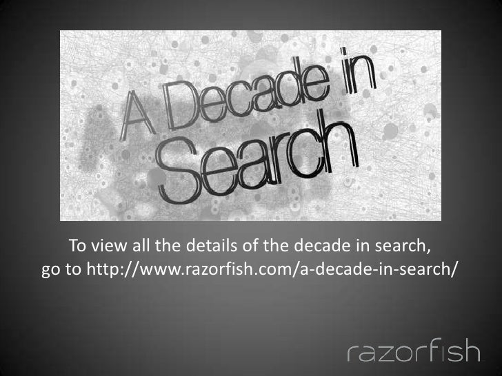 To view all the details of the decade in search, <br />go to http://www.razorfish.com/a-decade-in-search/<br />