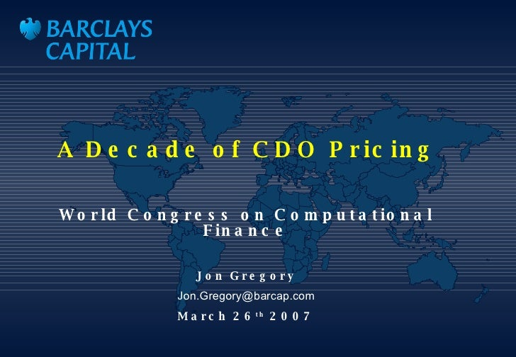 A Decade of CDO Pricing World Congress on Computational Finance Jon Gregory [email_address] March 26 th  2007 trant: Cover...