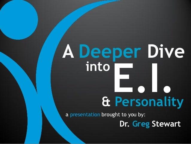 A Deeper Dive                   E.I.        into              & Personalitya presentation brought to you by:              ...