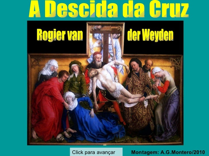 A Descida da Cruz  Montagem: A.G.Montero/2010 Click para avançar Rogier van der Weyden
