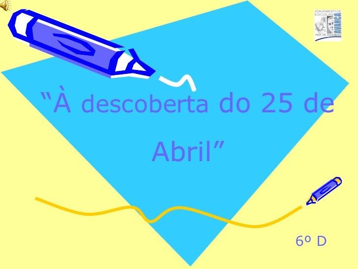 """ À  descoberta  do 25 de Abril"" 6º D"