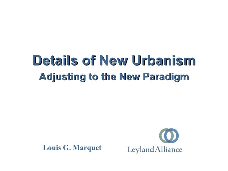 Details of New Urbanism Adjusting to the New Paradigm      Louis G. Marquet