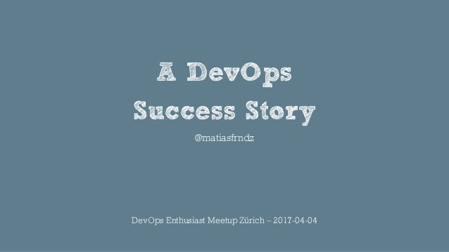 A DevOps Success Story @matiasfrndz DevOps Enthusiast Meetup Zürich – 2017-04-04