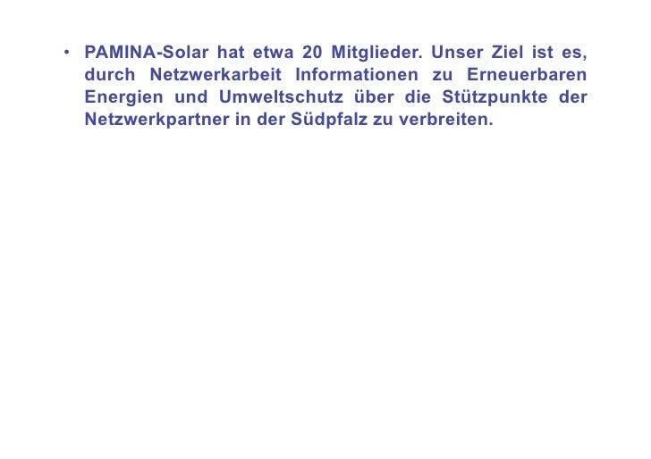 • PAMINA-Solar hat etwa 20 Mitglieder. Unser Ziel ist es,    durch Netzwerkarbeit Informationen zu Erneuerbaren    Energi...