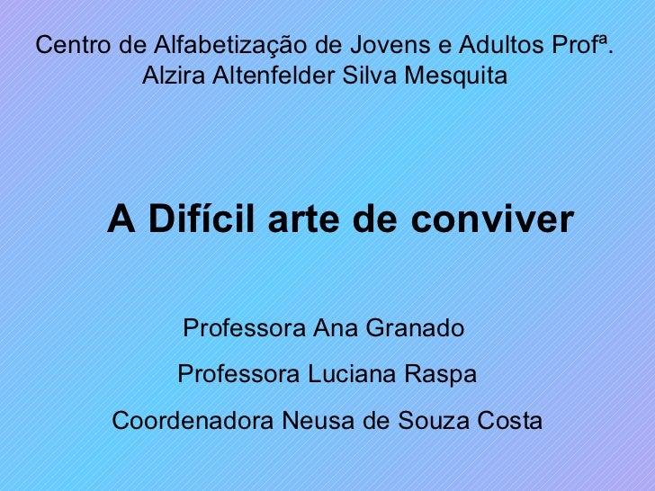 A Difícil arte de conviver Centro de Alfabetização de Jovens e Adultos Profª. Alzira Altenfelder Silva Mesquita Professora...