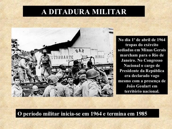 A DITADURA MILITAR No dia 1º de abril de 1964 tropas do exército sediadas em Minas Gerais marcham para o Rio de Janeiro. N...