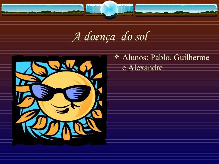 A doença  do sol <ul><li>Alunos: Pablo, Guilherme e Alexandre </li></ul>