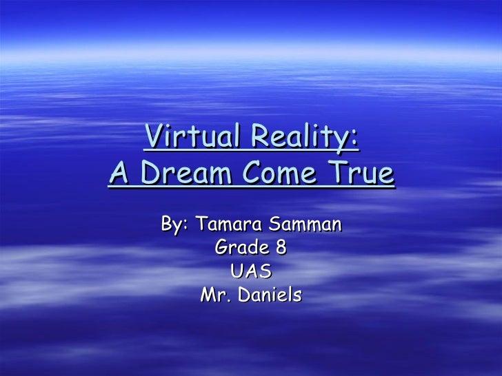 Virtual Reality: A Dream Come True By: Tamara Samman Grade 8 UAS Mr. Daniels