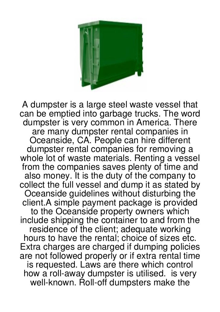 A dumpster is a large steel waste vessel thatcan be emptied into garbage trucks. The word dumpster is very common in Ameri...