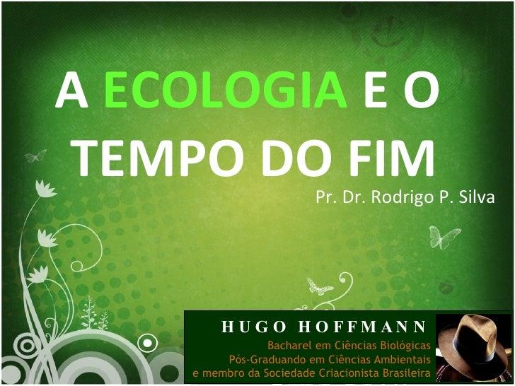 A  ECOLOGIA  E O  TEMPO DO FIM Pr. Dr. Rodrigo P. Silva HUGO HOFFMANN Bacharel em Ciências Biológicas Pós-Graduando em Ciê...