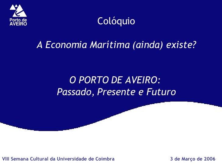 Colóquio A Economia Marítima (ainda) existe? O PORTO DE AVEIRO:  Passado, Presente e Futuro 3 de Março de 2006 VIII Semana...